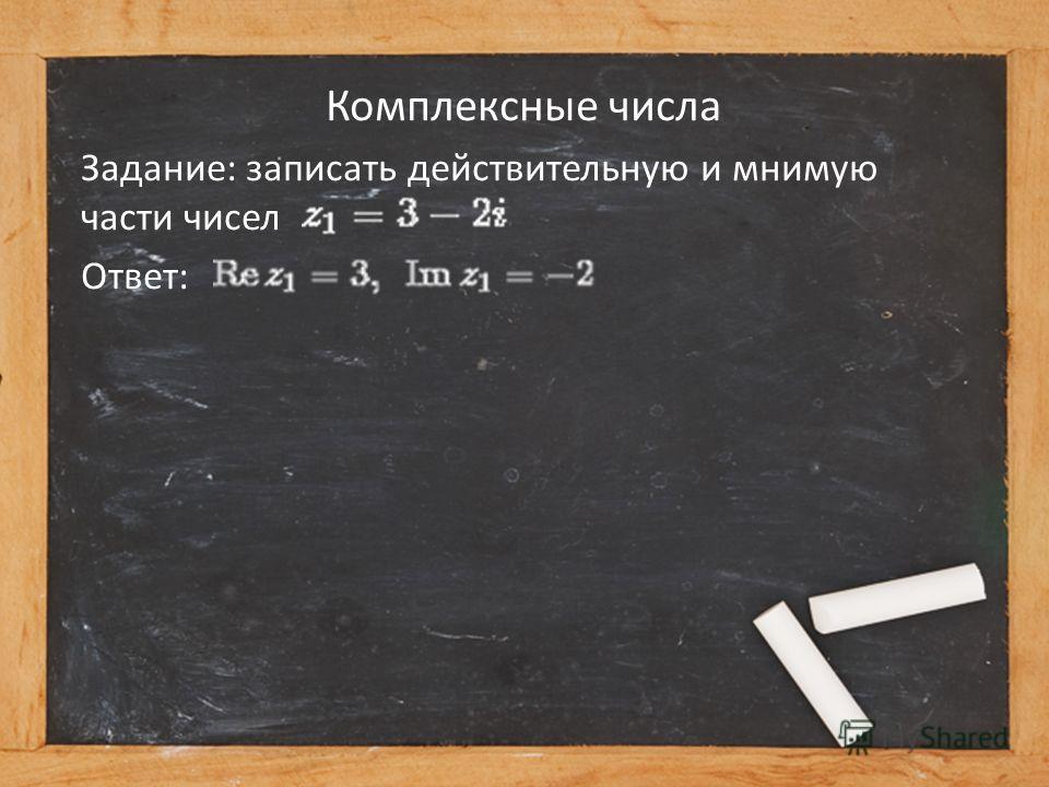 Комплексные числа Задание: записать действительную и мнимую части чисел Ответ:
