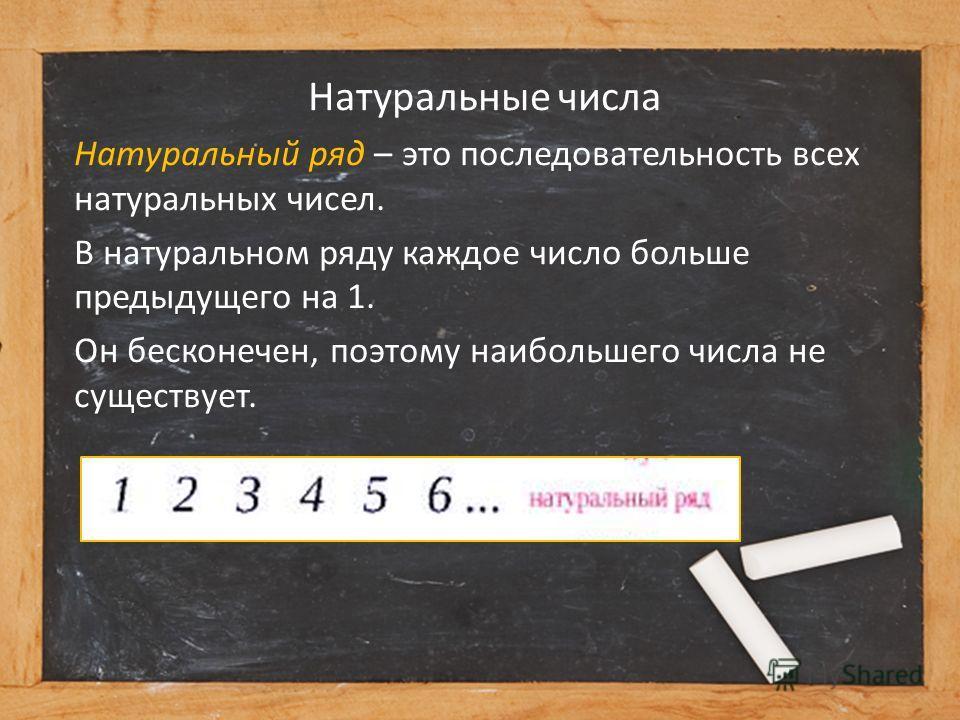 Натуральные числа Натуральный ряд – это последовательность всех натуральных чисел. В натуральном ряду каждое число больше предыдущего на 1. Он бесконечен, поэтому наибольшего числа не существует.