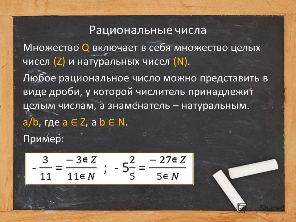Рациональные числа Множество Q включает в себя множество целых чисел (Z) и натуральных чисел (N). Любое рациональное число можно представить в виде дроби, у которой числитель принадлежит целым числам, а знаменатель – натуральным. a/b, где a Z, а b N.
