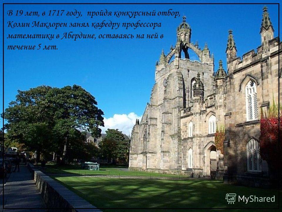 В 19 лет, в 1717 году, пройдя конкурсный отбор, Колин Маклорен занял кафедру профессора математики в Абердине, оставаясь на ней в течение 5 лет.