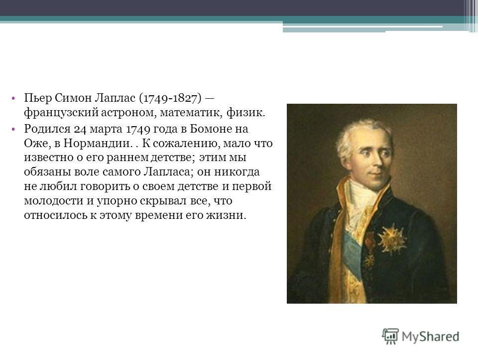 Пьер Симон Лаплас (1749-1827) французский астроном, математик, физик. Родился 24 марта 1749 года в Бомоне на Оже, в Нормандии.. К сожалению, мало что известно о его раннем детстве; этим мы обязаны воле самого Лапласа; он никогда не любил говорить о с