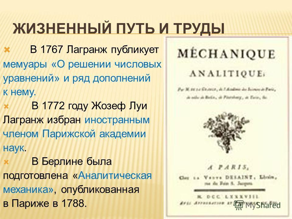 ЖИЗНЕННЫЙ ПУТЬ И ТРУДЫ В 1767 Лагранж публикует мемуары «О решении числовых уравнений» и ряд дополнений к нему. В 1772 году Жозеф Луи Лагранж избран иностранным членом Парижской академии наук. В Берлине была подготовлена «Аналитическая механика», опу