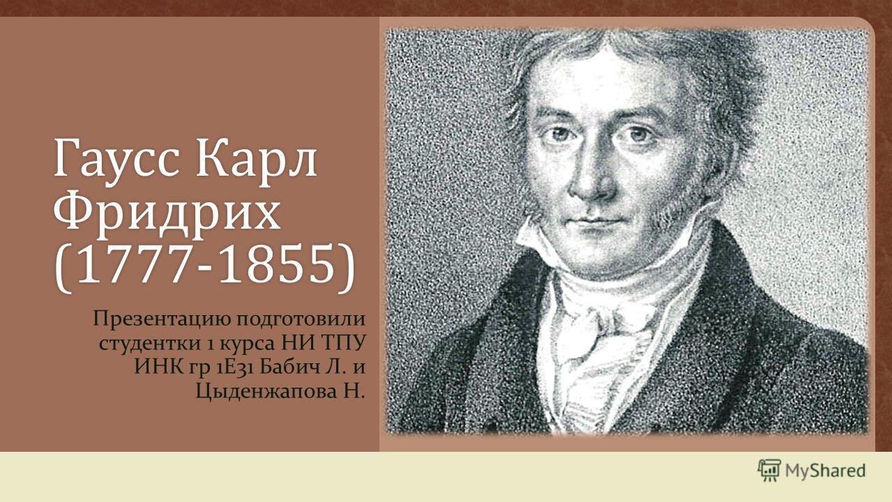 Гаусс Карл Фридрих (1777-1855) Презентацию подготовили студентки 1 курса НИ ТПУ ИНК гр 1 Е 31 Бабич Л. и Цыденжапова Н.