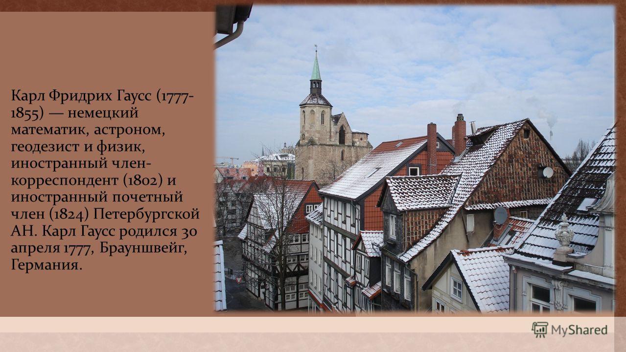 Карл Фридрих Гаусс (1777- 1855) немецкий математик, астроном, геодезист и физик, иностранный член - корреспондент (1802) и иностранный почетный член (1824) Петербургской АН. Карл Гаусс родился 30 апреля 1777, Брауншвейг, Германия.