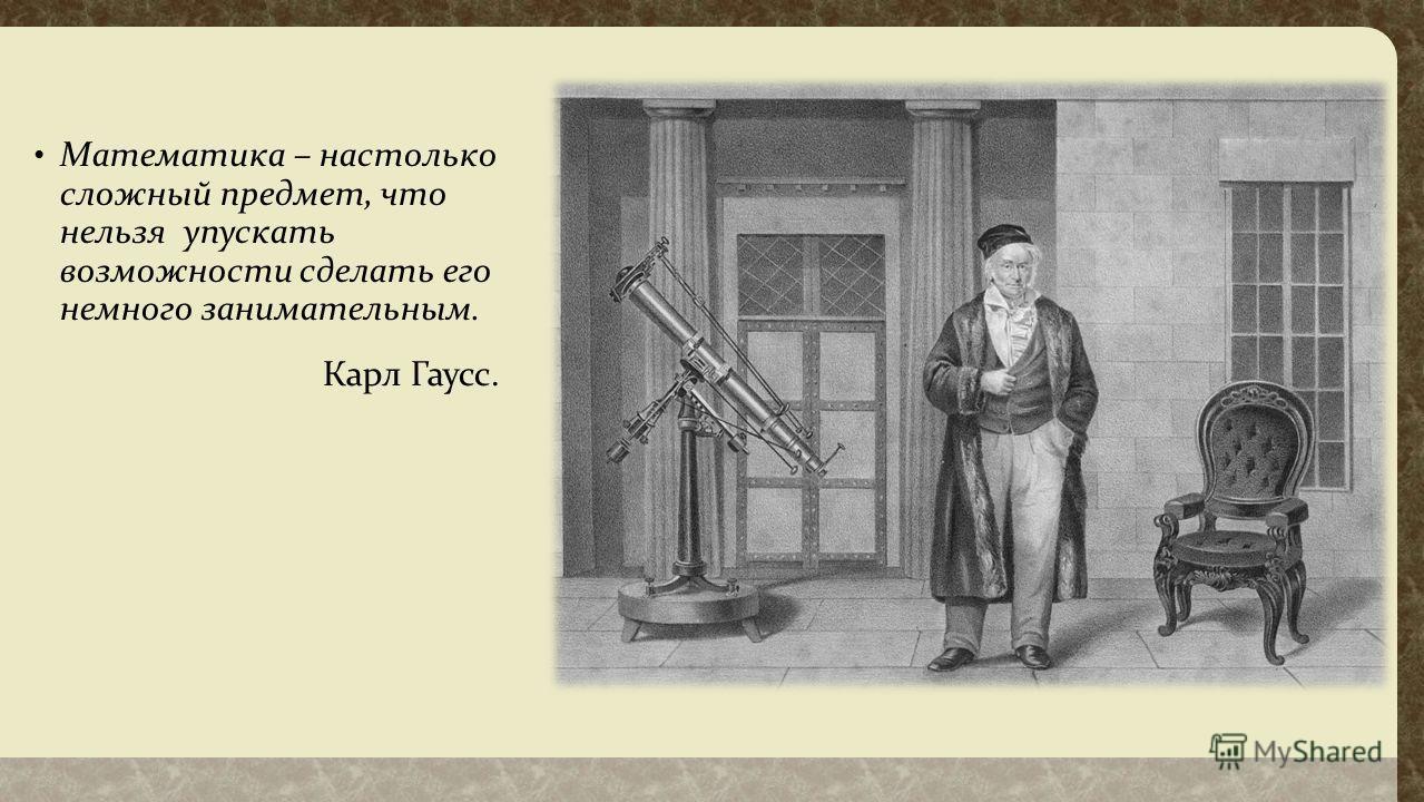 Математика – настолько сложный предмет, что нельзя упускать возможности сделать его немного занимательным. Карл Гаусс.