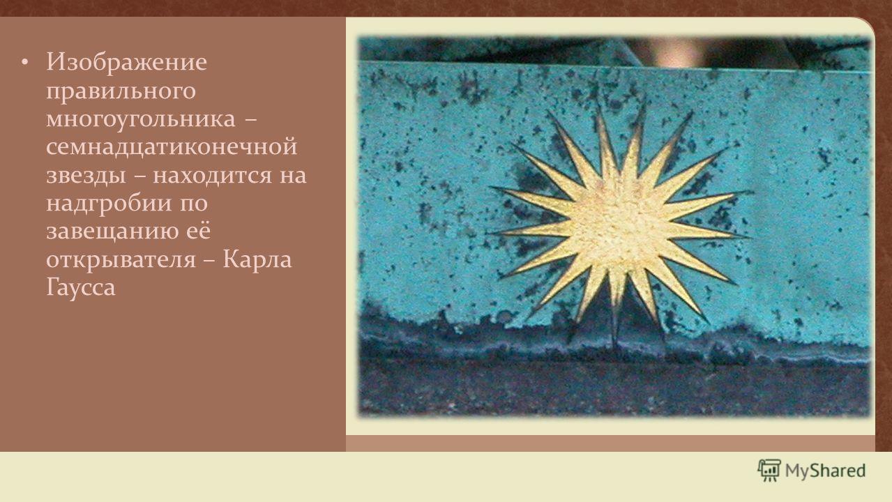 Изображение правильного многоугольника – семнадцатиконечной звезды – находится на надгробии по завещанию её открывателя – Карла Гаусса