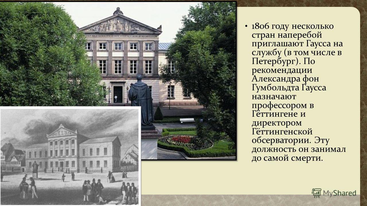 1806 году несколько стран наперебой приглашают Гаусса на службу ( в том числе в Петербург ). По рекомендации Александра фон Гумбольдта Гаусса назначают профессором в Гёттингене и директором Гёттингенской обсерватории. Эту должность он занимал до само