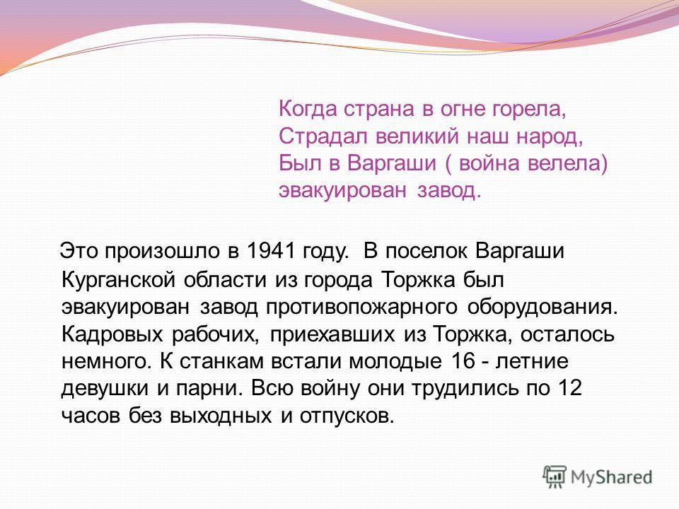 Это произошло в 1941 году. В поселок Варгаши Курганской области из города Торжка был эвакуирован завод противопожарного оборудования. Кадровых рабочих, приехавших из Торжка, осталось немного. К станкам встали молодые 16 - летние девушки и парни. Всю