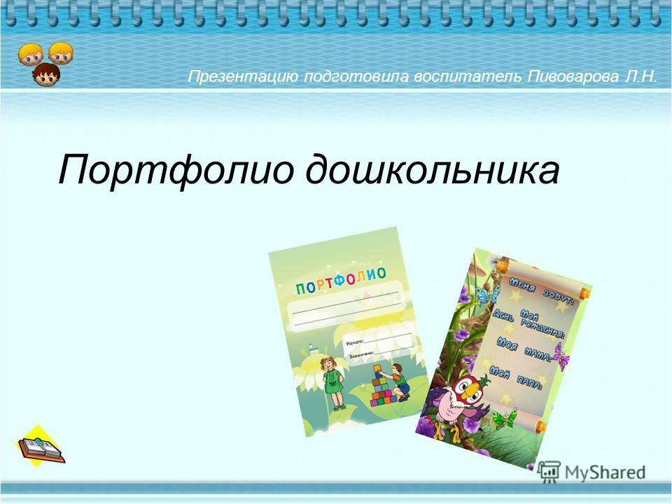 Портфолио дошкольника Презентацию подготовила воспитатель Пивоварова Л.Н.
