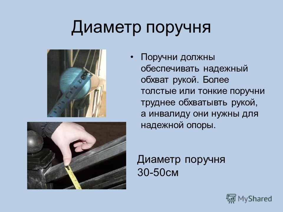 Диаметр поручня Поручни должны обеспечивать надежный обхват рукой. Более толстые или тонкие поручни труднее обхватывть рукой, а инвалиду они нужны для надежной опоры. Диаметр поручня 30-50см