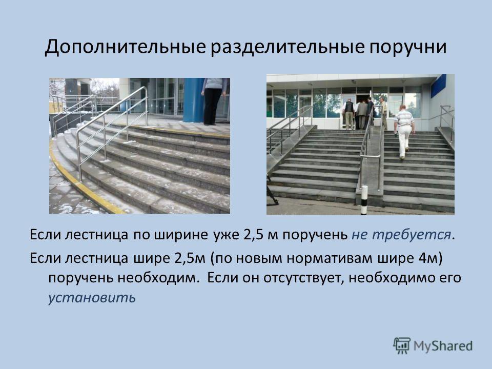 Дополнительные разделительные поручни Если лестница по ширине уже 2,5 м поручень не требуется. Если лестница шире 2,5м (по новым нормативам шире 4м) поручень необходим. Если он отсутствует, необходимо его установить