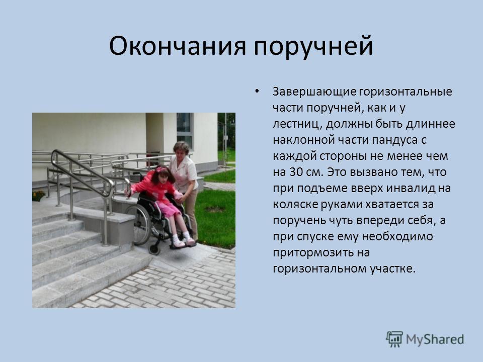 Окончания поручней Завершающие горизонтальные части поручней, как и у лестниц, должны быть длиннее наклонной части пандуса с каждой стороны не менее чем на 30 см. Это вызвано тем, что при подъеме вверх инвалид на коляске руками хватается за поручень