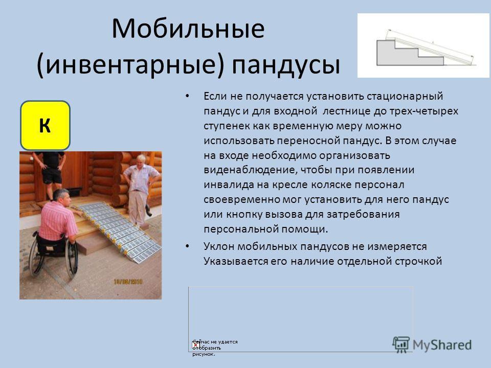 Мобильные (инвентарные) пандусы Если не получается установить стационарный пандус и для входной лестнице до трех-четырех ступенек как временную меру можно использовать переносной пандус. В этом случае на входе необходимо организовать виденаблюдение,