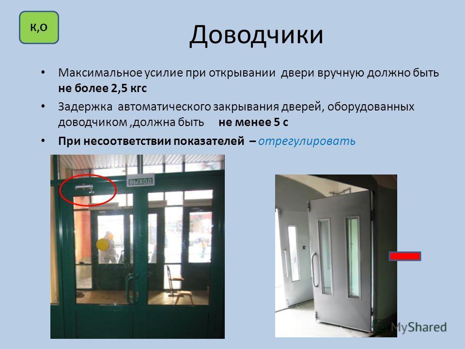 Доводчики Максимальное усилие при открывании двери вручную должно быть не более 2,5 кгс Задержка автоматического закрывания дверей, оборудованных доводчиком,должна быть не менее 5 с При несоответствии показателей – отрегулировать К,О