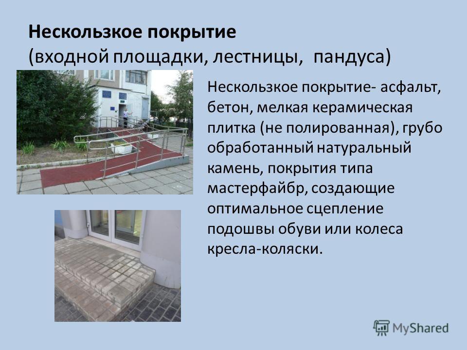 Нескользкое покрытие (входной площадки, лестницы, пандуса) Нескользкое покрытие- асфальт, бетон, мелкая керамическая плитка (не полированная), грубо обработанный натуральный камень, покрытия типа мастерфайбр, создающие оптимальное сцепление подошвы о