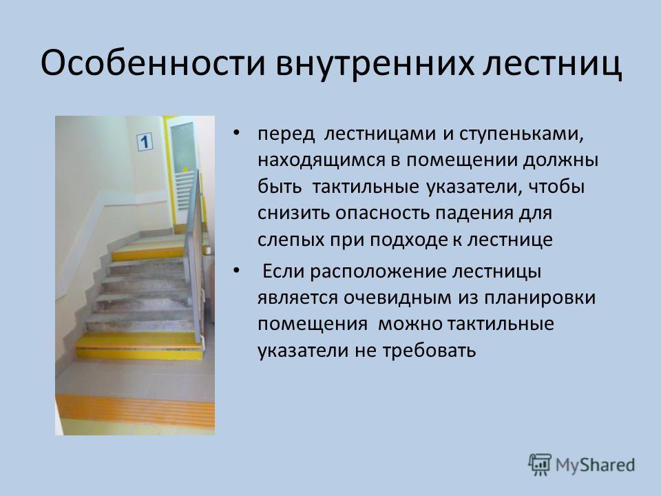 Особенности внутренних лестниц перед лестницами и ступеньками, находящимся в помещении должны быть тактильные указатели, чтобы снизить опасность падения для слепых при подходе к лестнице Если расположение лестницы является очевидным из планировки пом
