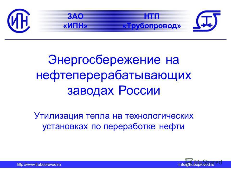 http://www.truboprovod.ruinfo@truboprovod.ru НТП «Трубопровод» ЗАО «ИПН» Энергосбережение на нефтеперерабатывающих заводах России Утилизация тепла на технологических установках по переработке нефти