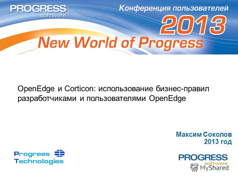 OpenEdge и Corticon: использование бизнес-правил разработчиками и пользователями OpenEdge Максим Соколов 2013 год
