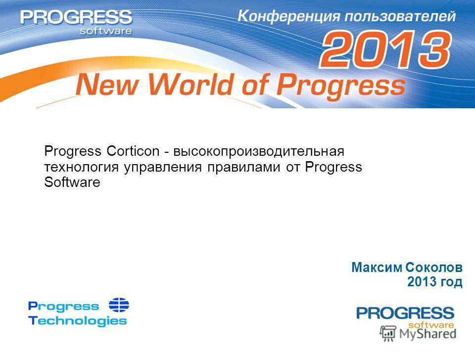 Progress Corticon - высокопроизводительная технология управления правилами от Progress Software Максим Соколов 2013 год