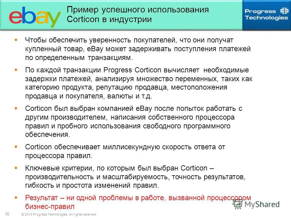 © 2013 Progress Technologies. All rights reserved. 16 Пример успешного использования Corticon в индустрии Чтобы обеспечить уверенность покупателей, что они получат купленный товар, eBay может задерживать поступления платежей по определенным транзакци