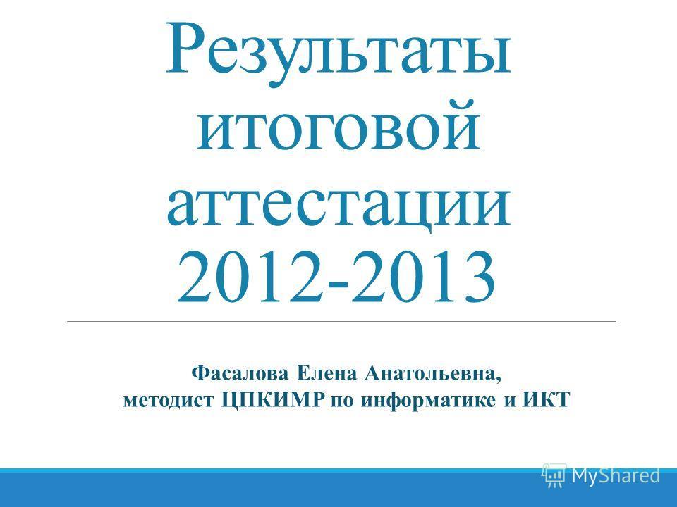 Результаты итоговой аттестации 2012-2013 Фасалова Елена Анатольевна, методист ЦПКИМР по информатике и ИКТ