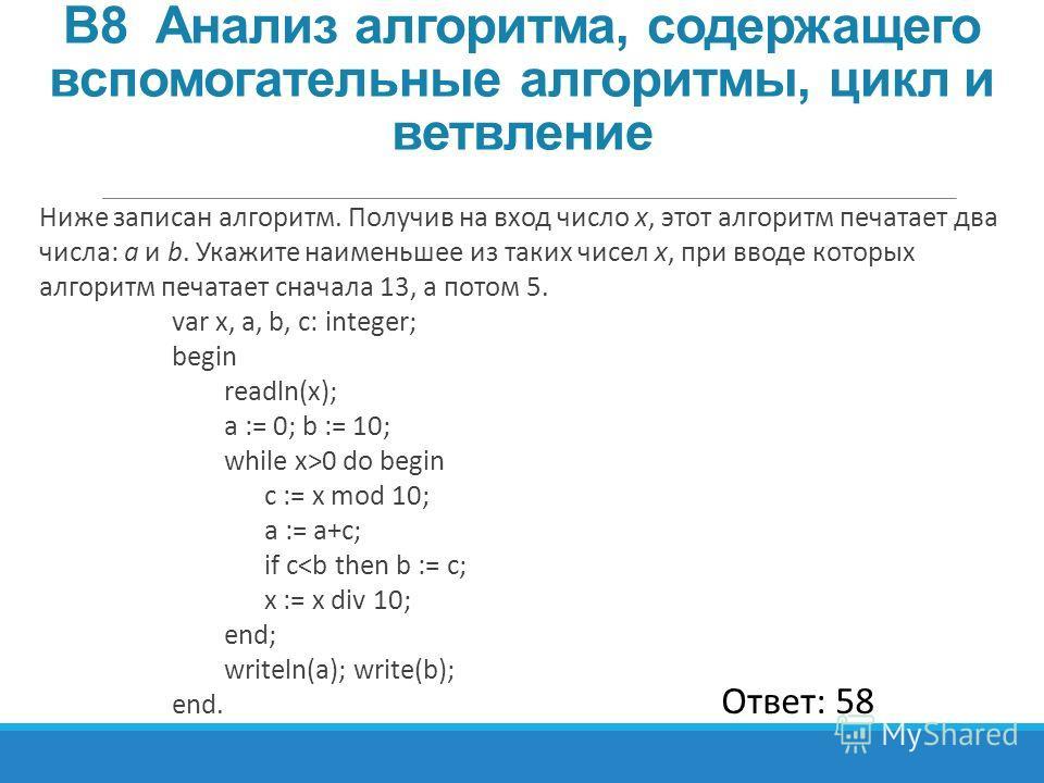 Ниже записан алгоритм. Получив на вход число x, этот алгоритм печатает два числа: a и b. Укажите наименьшее из таких чисел x, при вводе которых алгоритм печатает сначала 13, а потом 5. var x, a, b, c: integer; begin readln(x); a := 0; b := 10; while