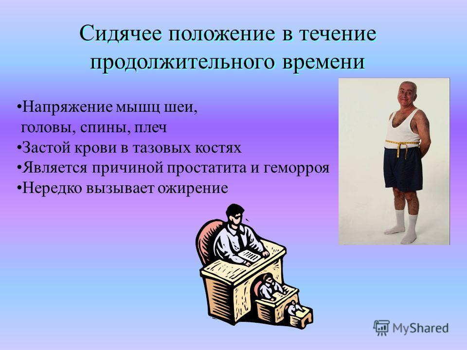 Сидячее положение в течение продолжительного времени Напряжение мышц шеи, головы, спины, плеч Застой крови в тазовых костях Является причиной простатита и геморроя Нередко вызывает ожирение