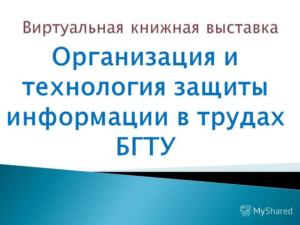 Организация и технология защиты информации в трудах БГТУ