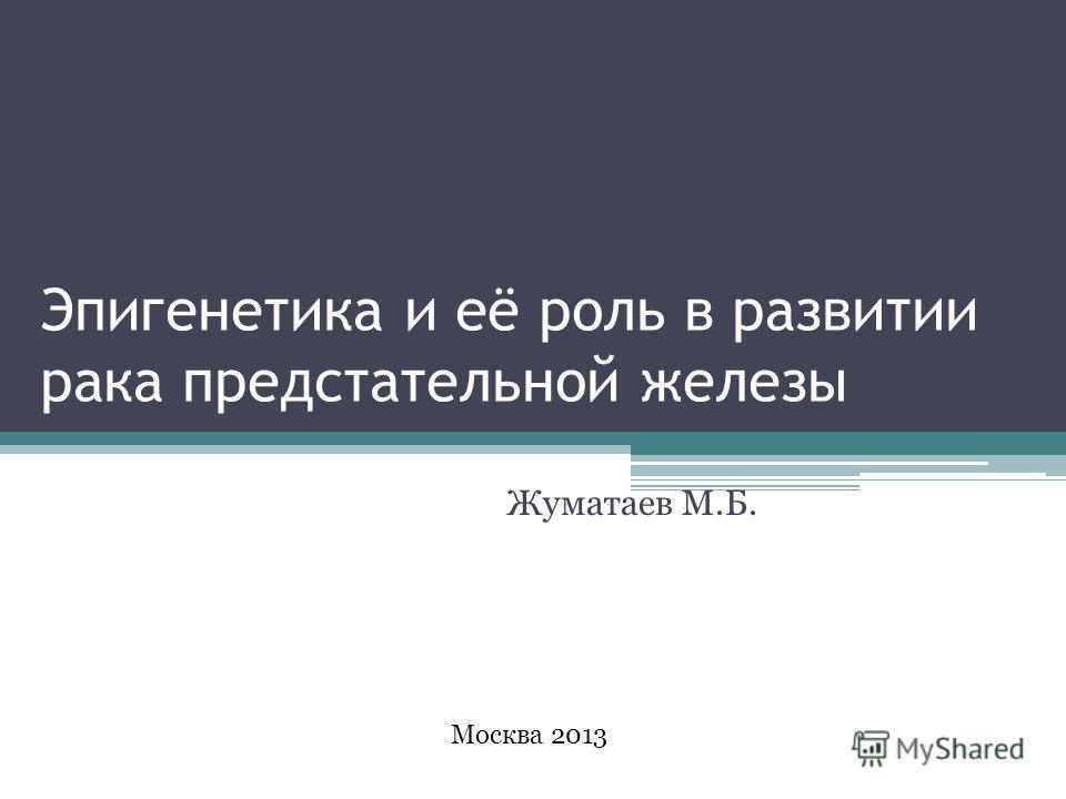 Эпигенетика и её роль в развитии рака предстательной железы Жуматаев М.Б. Москва 2013
