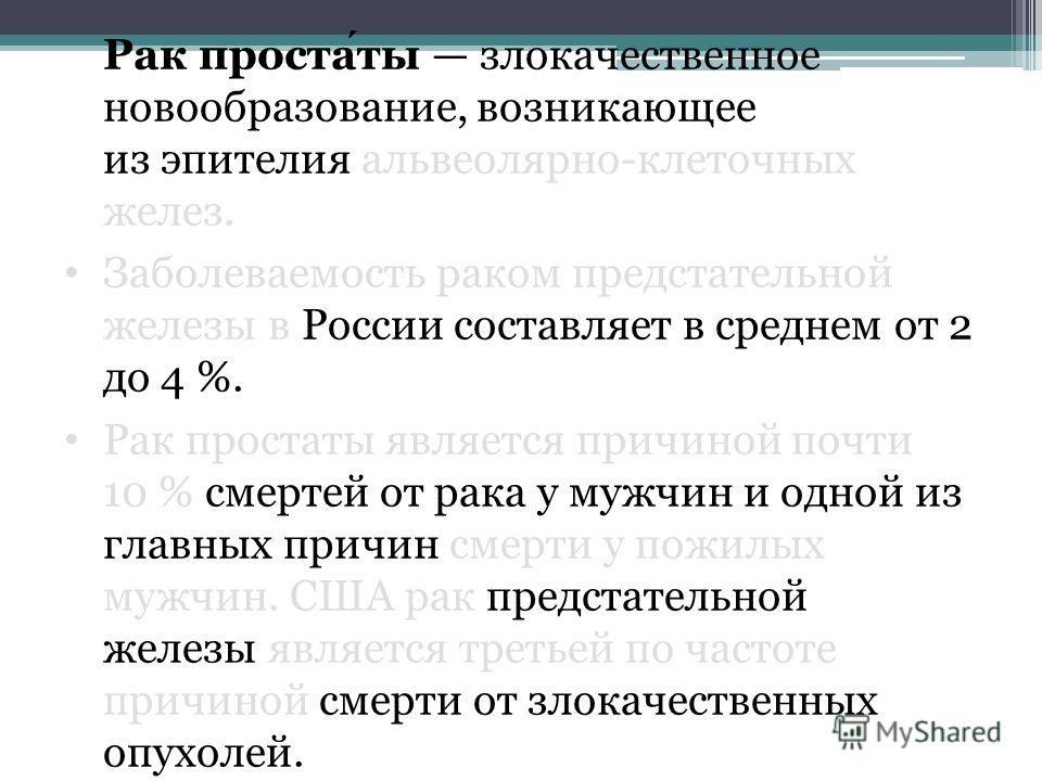 Рак простаты злокачественное новообразование, возникающее из эпителия альвеолярно-клеточных желез. Заболеваемость раком предстательной железы в России составляет в среднем от 2 до 4 %. Рак простаты является причиной почти 10 % смертей от рака у мужчи