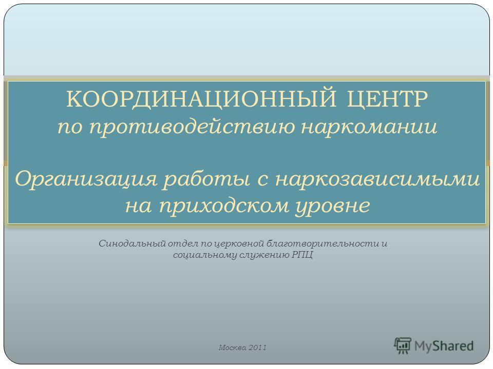 Синодальный отдел по церковной благотворительности и социальному служению РПЦ Москва 2011 КООРДИНАЦИОННЫЙ ЦЕНТР по противодействию наркомании Организация работы с наркозависимыми на приходском уровне