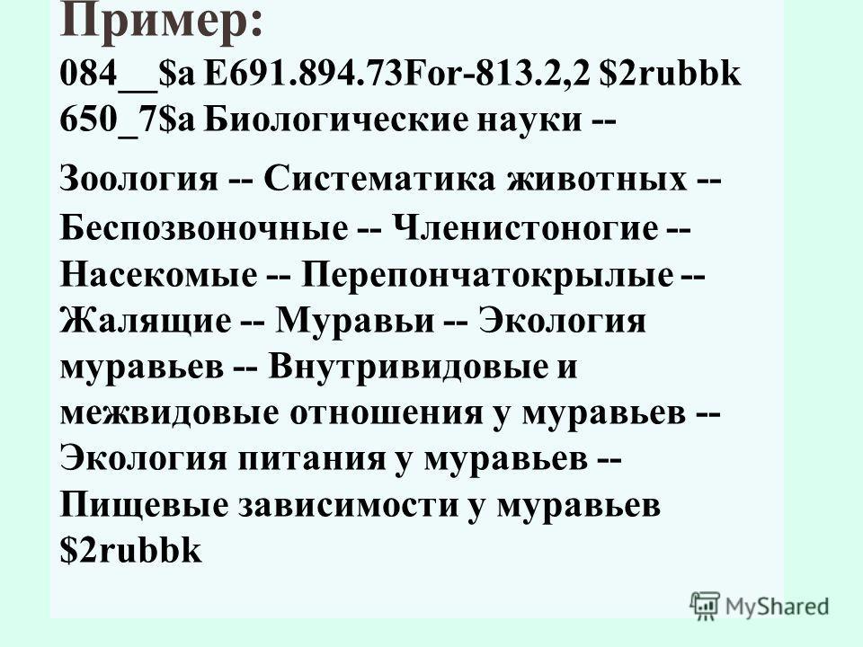 Пример: 084__$a Е691.894.73For-813.2,2 $2rubbk 650_7$a Биологические науки -- Зоология -- Систематика животных -- Беспозвоночные -- Членистоногие -- Насекомые -- Перепончатокрылые -- Жалящие -- Муравьи -- Экология муравьев -- Внутривидовые и межвидов
