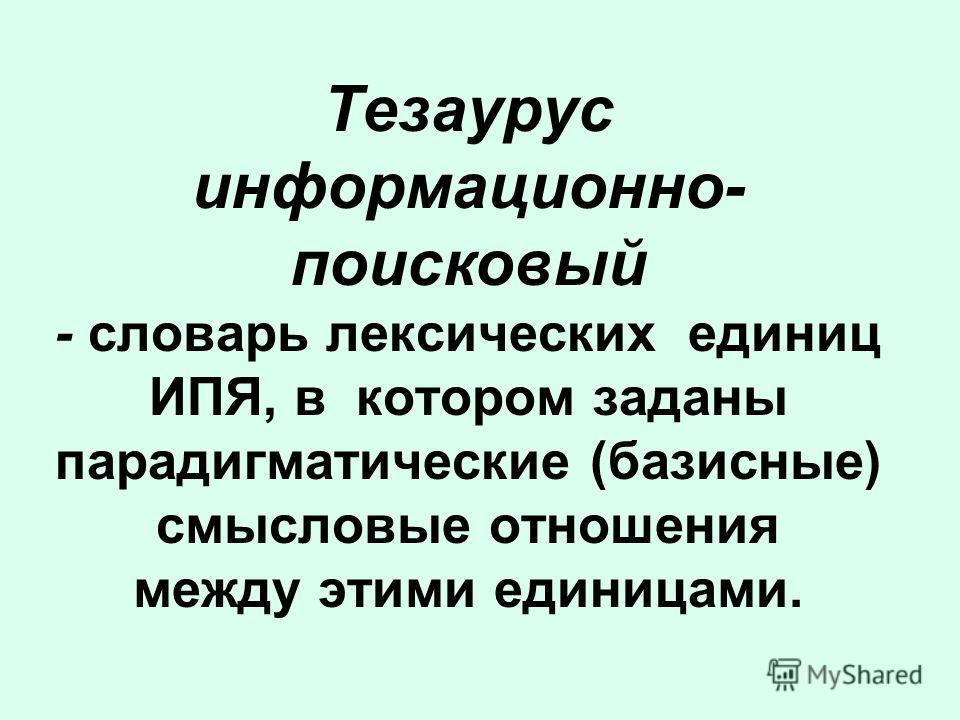 Тезаурус информационно- поисковый - словарь лексических единиц ИПЯ, в котором заданы парадигматические (базисные) смысловые отношения между этими единицами.