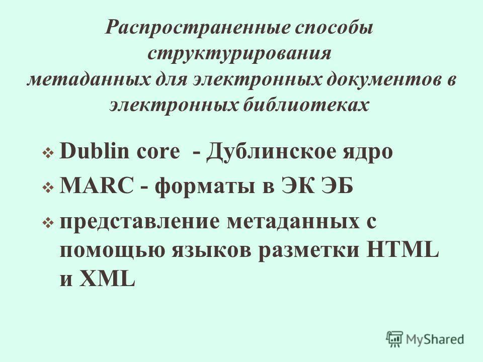 Распространенные способы структурирования метаданных для электронных документов в электронных библиотеках Dublin core - Дублинское ядро MARC - форматы в ЭК ЭБ представление метаданных с помощью языков разметки HTML и XML