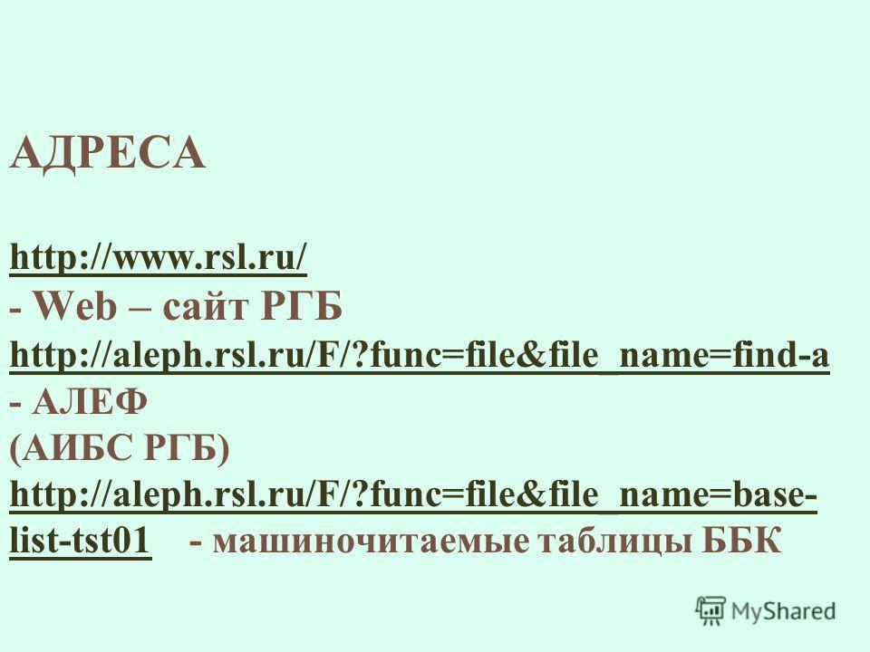 АДРЕСА http://www.rsl.ru/ - Web – сайт РГБ http://aleph.rsl.ru/F/?func=file&file_name=find-a - АЛЕФ (АИБС РГБ) http://aleph.rsl.ru/F/?func=file&file_name=base- list-tst01 - машиночитаемые таблицы ББК http://www.rsl.ru/ http://aleph.rsl.ru/F/?func=fil