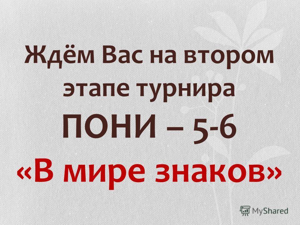Ждём Вас на втором этапе турнира ПОНИ – 5-6 «В мире знаков»