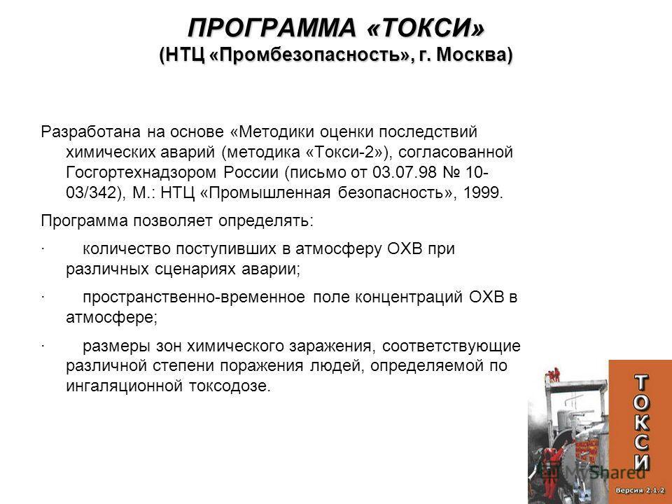 ПРОГРАММА «ТОКСИ» (НТЦ «Промбезопасность», г. Москва) Разработана на основе «Методики оценки последствий химических аварий (методика «Токси-2»), согласованной Госгортехнадзором России (письмо от 03.07.98 10- 03/342), М.: НТЦ «Промышленная безопасност