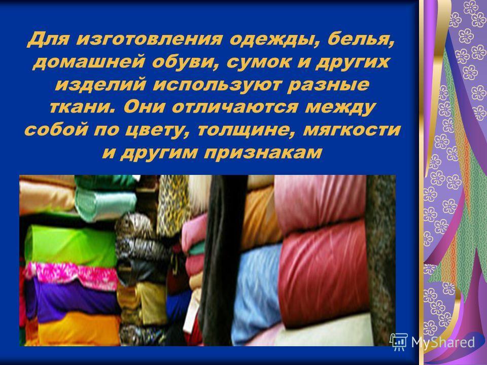 Для изготовления одежды, белья, домашней обуви, сумок и других изделий используют разные ткани. Они отличаются между собой по цвету, толщине, мягкости и другим признакам