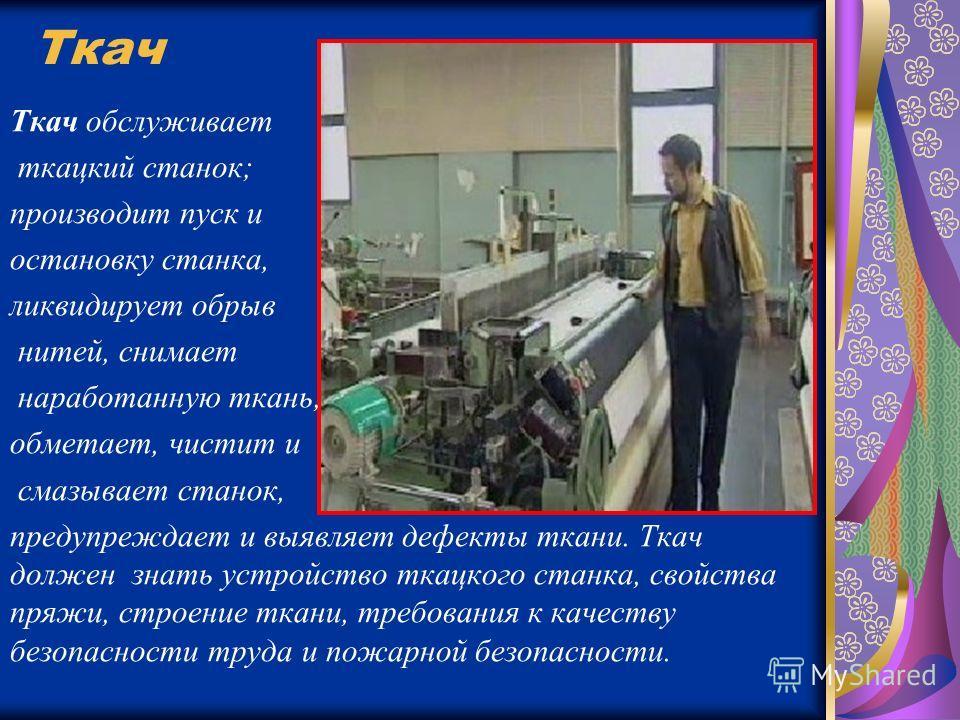 Ткач Ткач обслуживает ткацкий станок; производит пуск и остановку станка, ликвидирует обрыв нитей, снимает наработанную ткань, обметает, чистит и смазывает станок, предупреждает и выявляет дефекты ткани. Ткач должен знать устройство ткацкого станка,