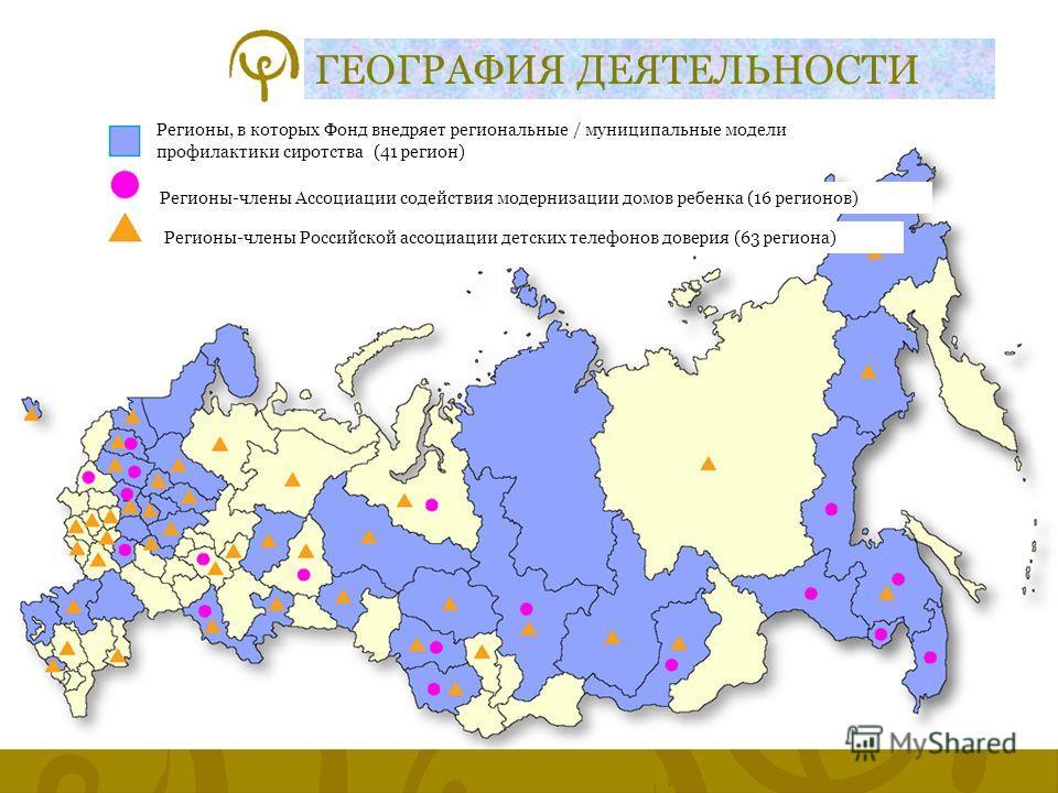 Слайд 13 ГЕОГРАФИЯ ДЕЯТЕЛЬНОСТИ Регионы, в которых Фонд внедряет региональные / муниципальные модели профилактики сиротства (41 регион) Регионы-члены Ассоциации содействия модернизации домов ребенка (16 регионов) Регионы-члены Российской ассоциации д
