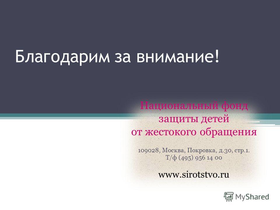 Благодарим за внимание! Национальный фонд защиты детей от жестокого обращения 109028, Москва, Покровка, д.30, стр.1. Т/ф (495) 956 14 00 www.sirotstvo.ru