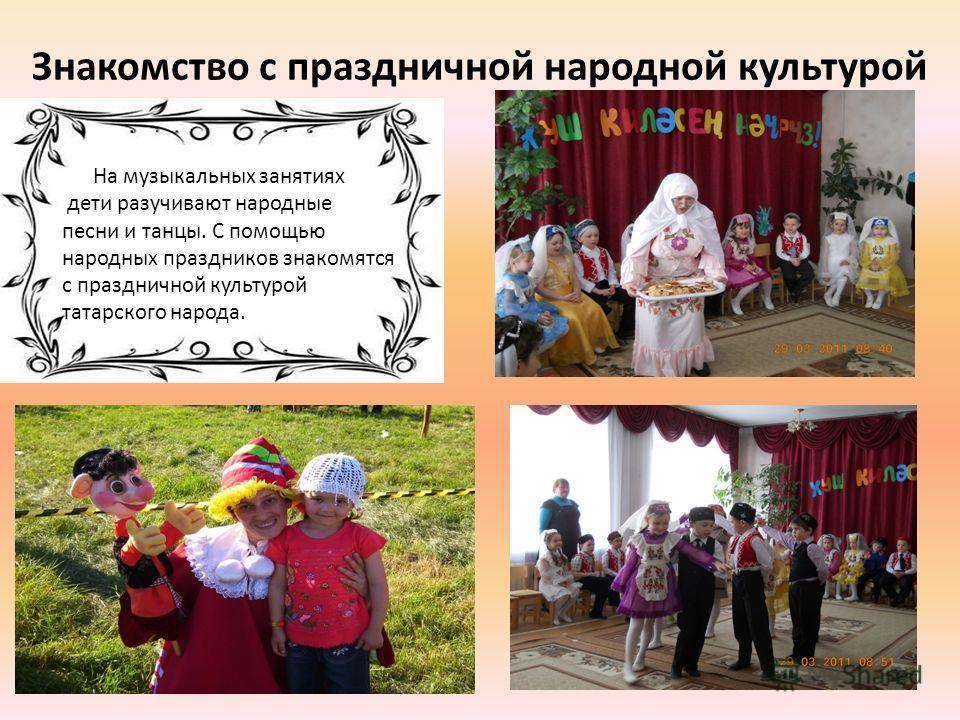 Знакомство с праздничной народной культурой На музыкальных занятиях дети разучивают народные песни и танцы. С помощью народных праздников знакомятся с праздничной культурой татарского народа.