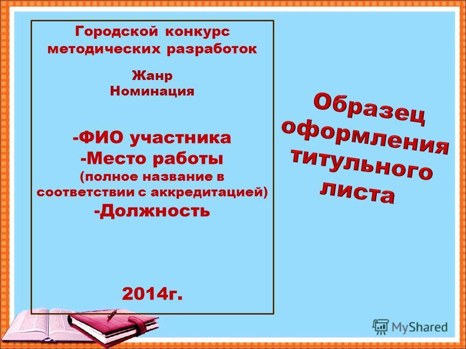 Городской конкурс методических разработок Жанр Номинация -ФИО участника -Место работы (полное название в соответствии с аккредитацией) -Должность 2014г.