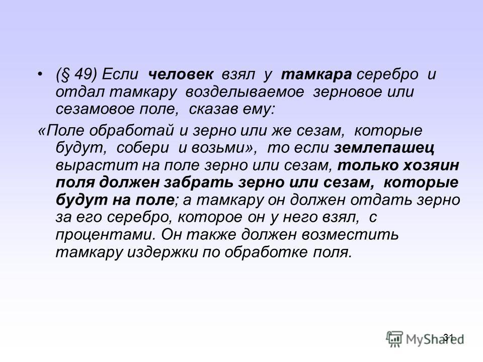 30 (§ 7) Если человек купил из рук сына человека или раба человека либо серебро, либо золото, либо раба, либо рабыню, либо вола, либо овцу, либо осла, либо же что бы то ни было безсвидетелей или договора или же принял на хранение, то этот человек вор