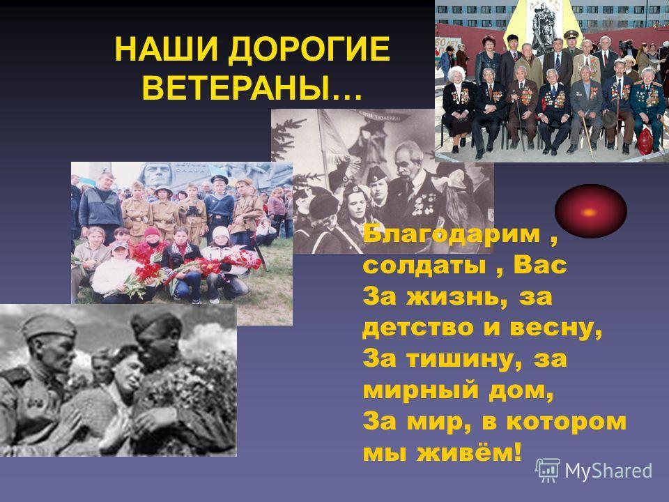 НАШИ ДОРОГИЕ ВЕТЕРАНЫ… Благодарим, солдаты, Вас За жизнь, за детство и весну, За тишину, за мирный дом, За мир, в котором мы живём!