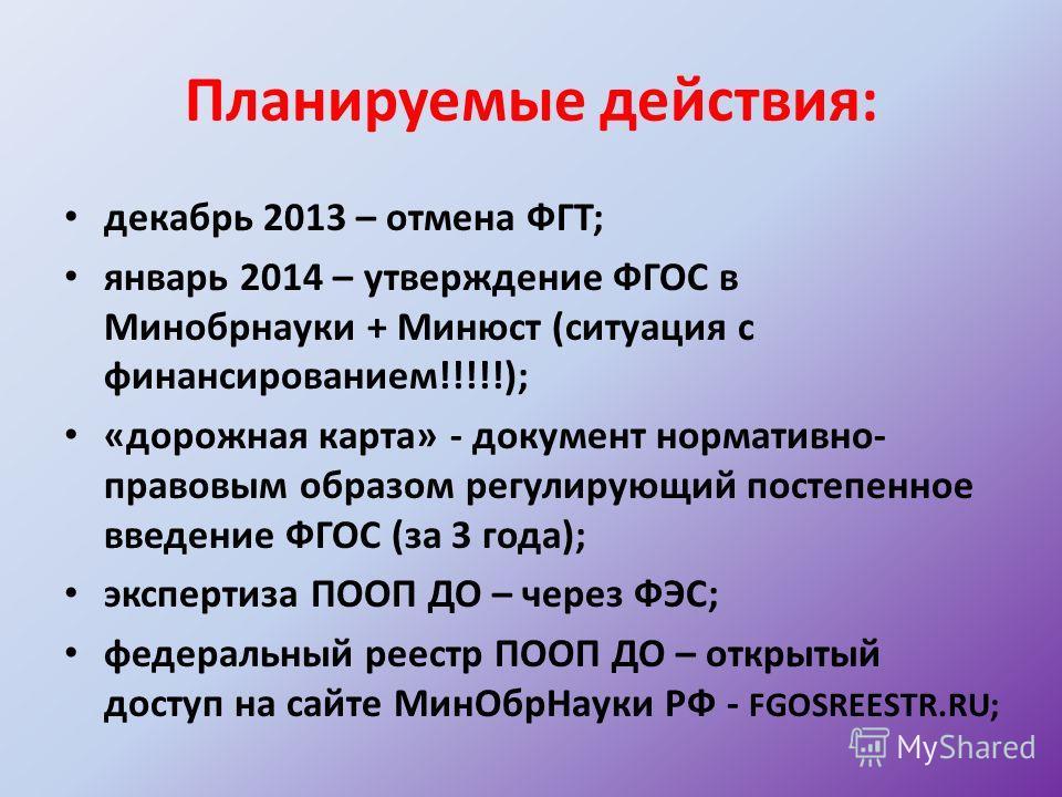 Планируемые действия: декабрь 2013 – отмена ФГТ; январь 2014 – утверждение ФГОС в Минобрнауки + Минюст (ситуация с финансированием!!!!!); «дорожная карта» - документ нормативно- правовым образом регулирующий постепенное введение ФГОС (за 3 года); экс