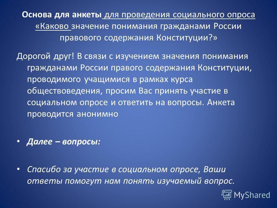 Основа для анкеты для проведения социального опроса «Каково значение понимания гражданами России правового содержания Конституции?» Дорогой друг! В связи с изучением значения понимания гражданами России правого содержания Конституции, проводимого уча