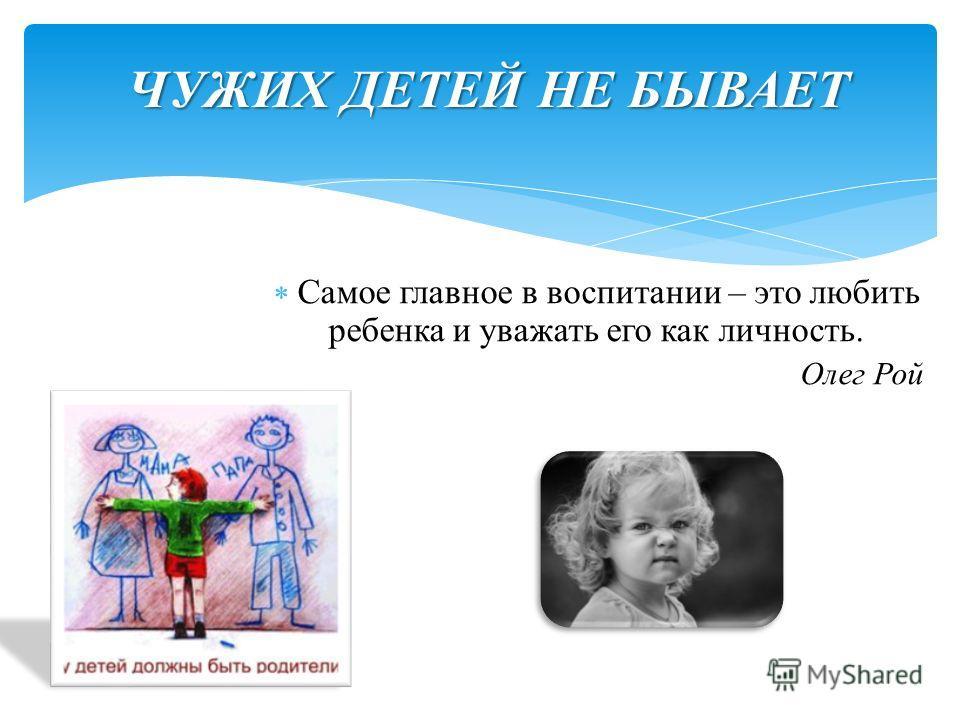 ЧУЖИХ ДЕТЕЙ НЕ БЫВАЕТ Самое главное в воспитании – это любить ребенка и уважать его как личность. Олег Рой