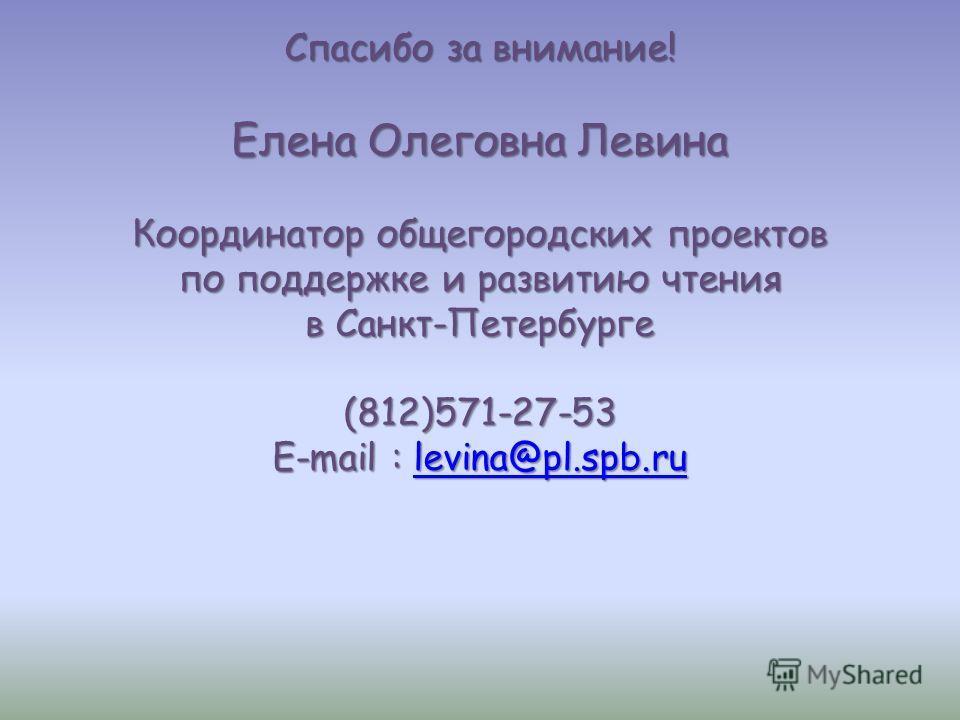 Спасибо за внимание! Елена Олеговна Левина Координатор общегородских проектов по поддержке и развитию чтения в Санкт-Петербурге (812)571-27-53 E-mail : levina@pl.spb.ru levina@pl.spb.ru