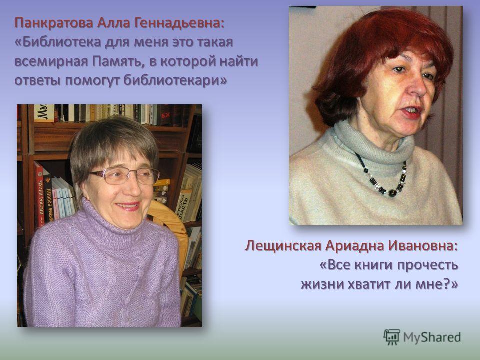 Лещинская Ариадна Ивановна: «Все книги прочесть жизни хватит ли мне?» Панкратова Алла Геннадьевна: «Библиотека для меня это такая всемирная Память, в которой найти ответы помогут библиотекари»